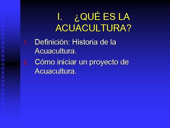 I. ¿QUÉ ES LA ACUACULTURA? 1. 2. Definición: Historia de la Acuacultura. Cómo iniciar
