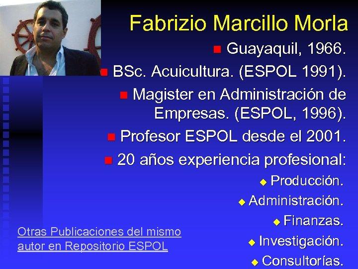 Fabrizio Marcillo Morla Guayaquil, 1966. n BSc. Acuicultura. (ESPOL 1991). n Magister en Administración