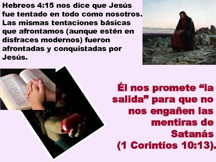Hebreos 4: 15 nos dice que Jesús fue tentado en todo como nosotros. Las