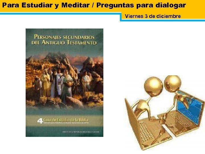 Para Estudiar y Meditar / Preguntas para dialogar Viernes 3 de diciembre