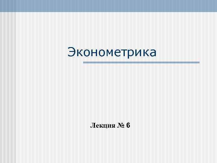 Эконометрика Лекция № 6