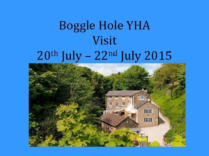 Boggle Hole YHA Visit 20 th July – 22 nd July 2015