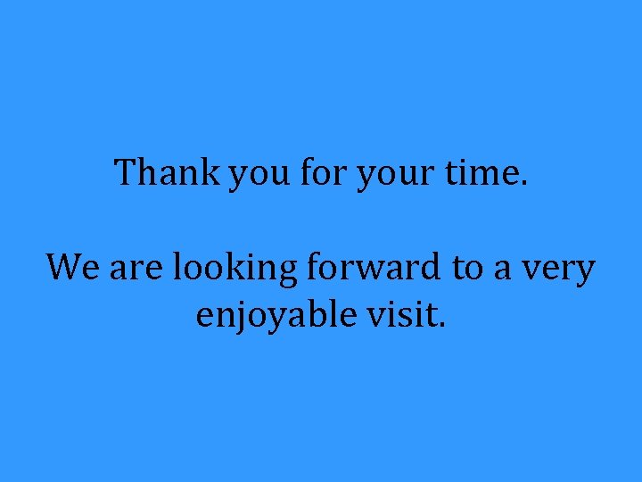 Thank you for your time. We are looking forward to a very enjoyable visit.
