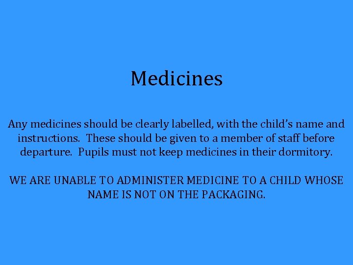 Medicines Any medicines should be clearly labelled, with the child's name and instructions. These
