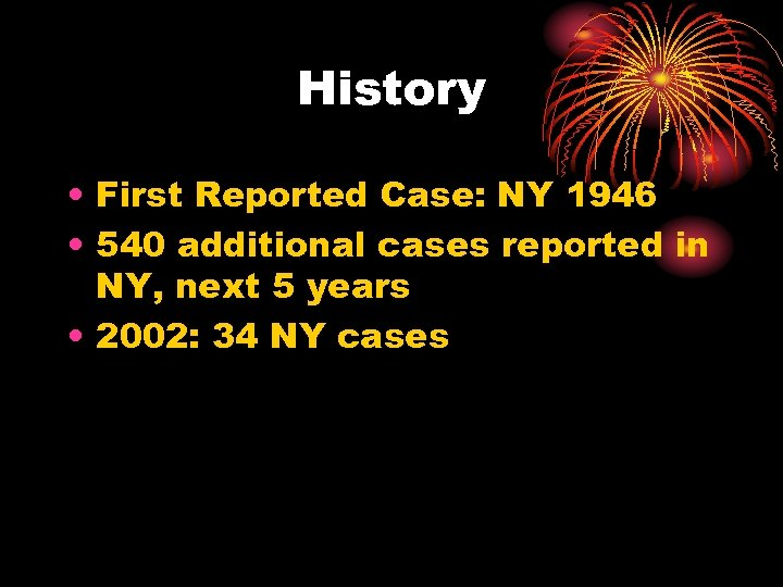 History • First Reported Case: NY 1946 • 540 additional cases reported in NY,