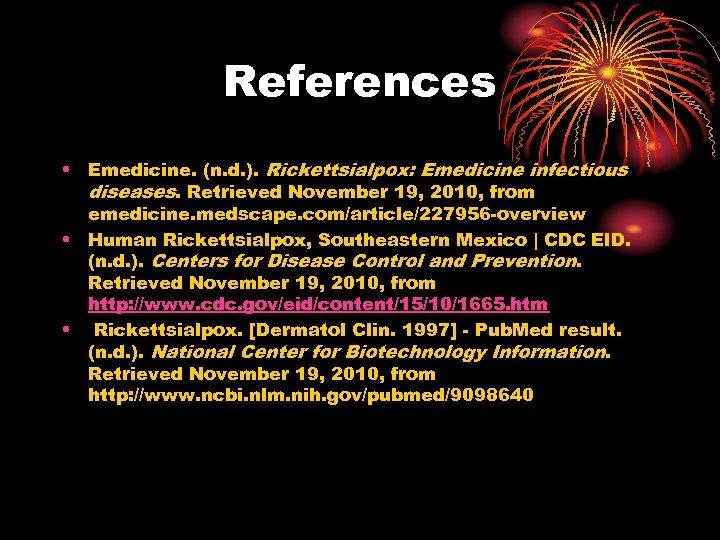 References • Emedicine. (n. d. ). Rickettsialpox: Emedicine infectious diseases. Retrieved November 19, 2010,