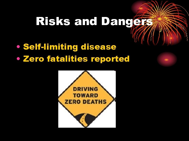 Risks and Dangers • Self-limiting disease • Zero fatalities reported