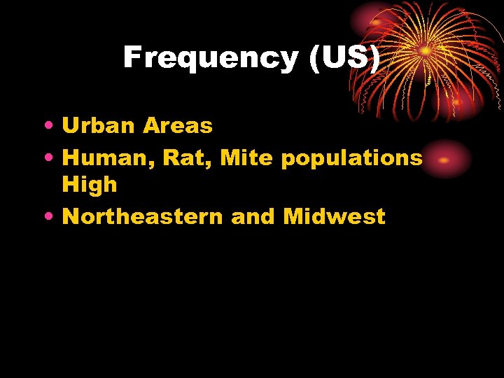 Frequency (US) • Urban Areas • Human, Rat, Mite populations High • Northeastern and