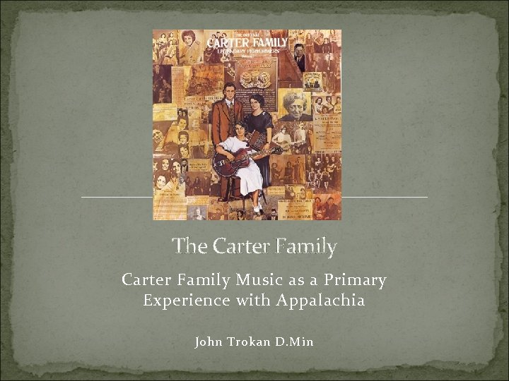 The Carter Family Music as a Primary Experience with Appalachia John Trokan D. Min