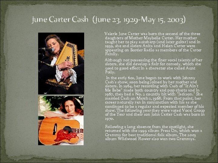 June Carter Cash (June 23, 1929 -May 15, 2003) Valerie June Carter was born