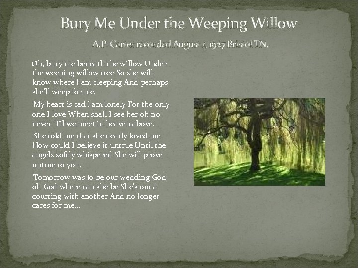 Bury Me Under the Weeping Willow A. P. Carter recorded August 1, 1927 Bristol