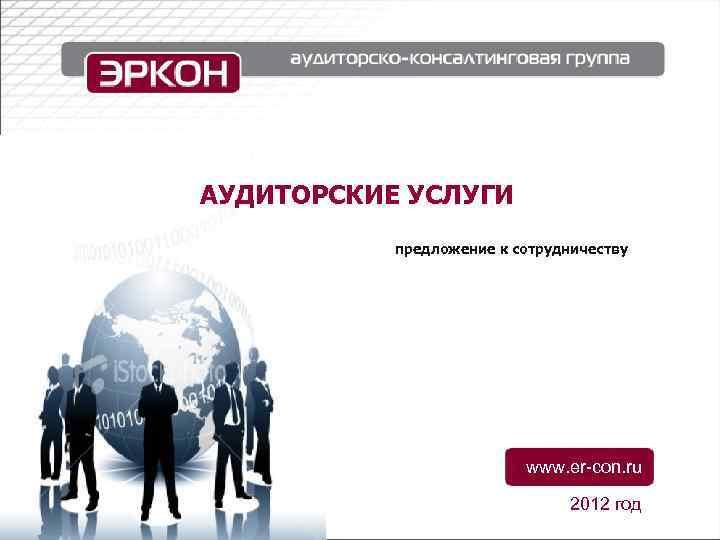АУДИТОРСКИЕ УСЛУГИ предложение к сотрудничеству www. er-con. ru 2012 год