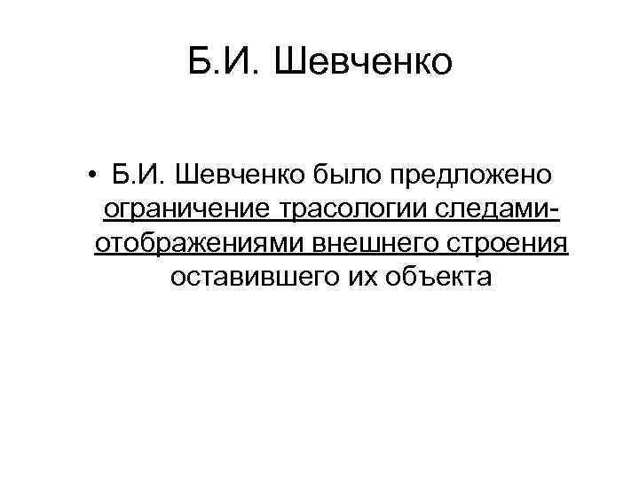 Б. И. Шевченко • Б. И. Шевченко было предложено ограничение трасологии следамиотображениями внешнего строения