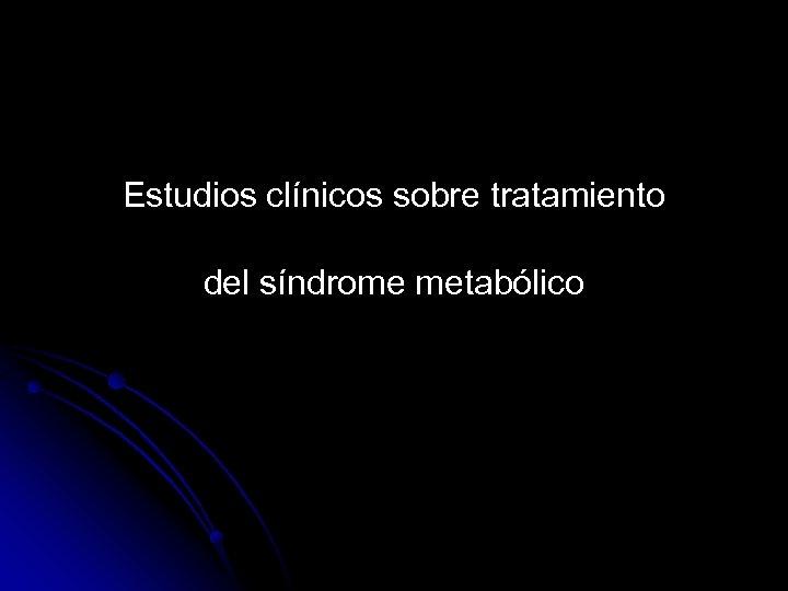 Estudios clínicos sobre tratamiento del síndrome metabólico