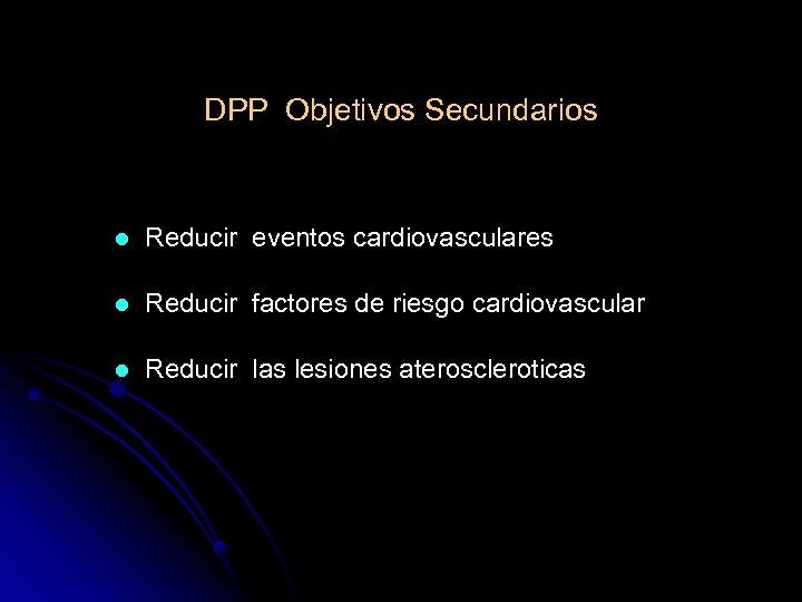 DPP Objetivos Secundarios l Reducir eventos cardiovasculares l Reducir factores de riesgo cardiovascular l