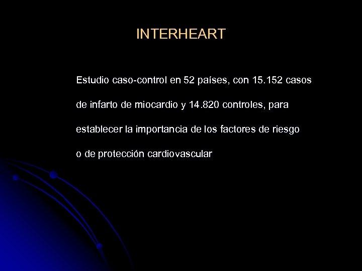 INTERHEART Estudio caso-control en 52 países, con 15. 152 casos de infarto de miocardio