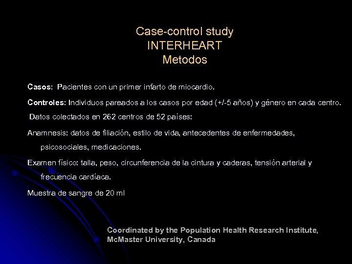 Case-control study INTERHEART Metodos Casos: Pacientes con un primer infarto de miocardio. Controles: Individuos