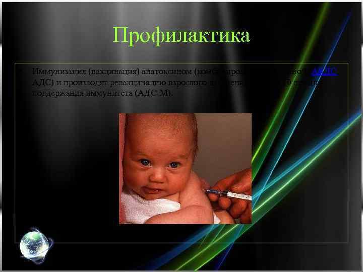 Профилактика • Иммунизация (вакцинация) анатоксином (комбинированной вакциной (АКДС, АДС) и производят ревакцинацию взрослого населения