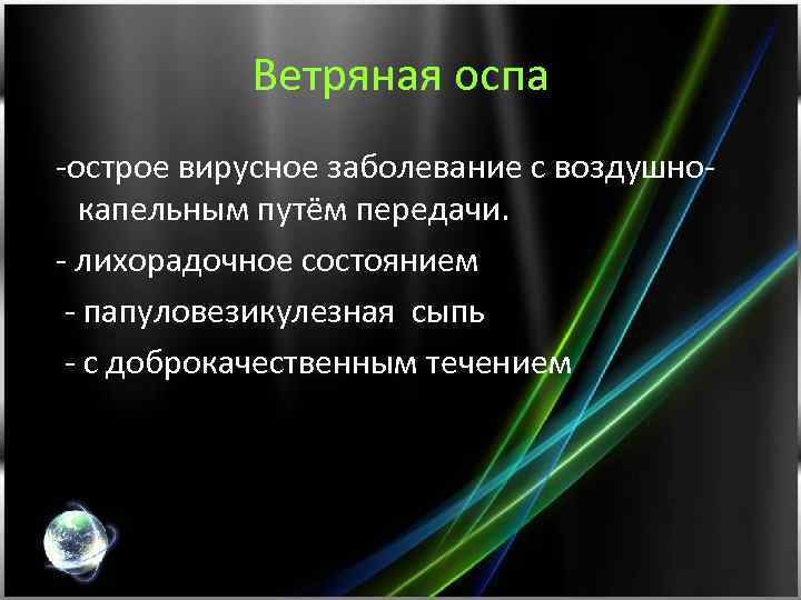Ветряная оспа -острое вирусное заболевание с воздушнокапельным путём передачи. - лихорадочное состоянием - папуловезикулезная