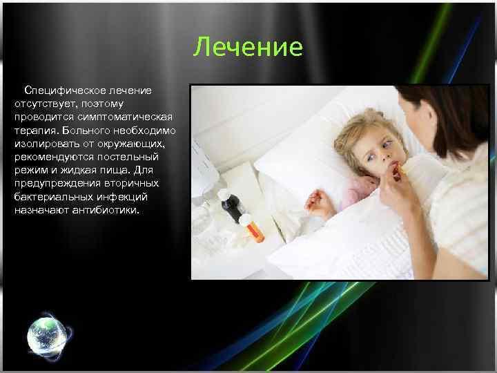 Лечение Специфическое лечение отсутствует, поэтому проводится симптоматическая терапия. Больного необходимо изолировать от окружающих, рекомендуются