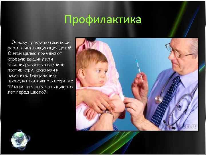Профилактика Основу профилактики кори составляет вакцинация детей. С этой целью применяют коревую вакцину или