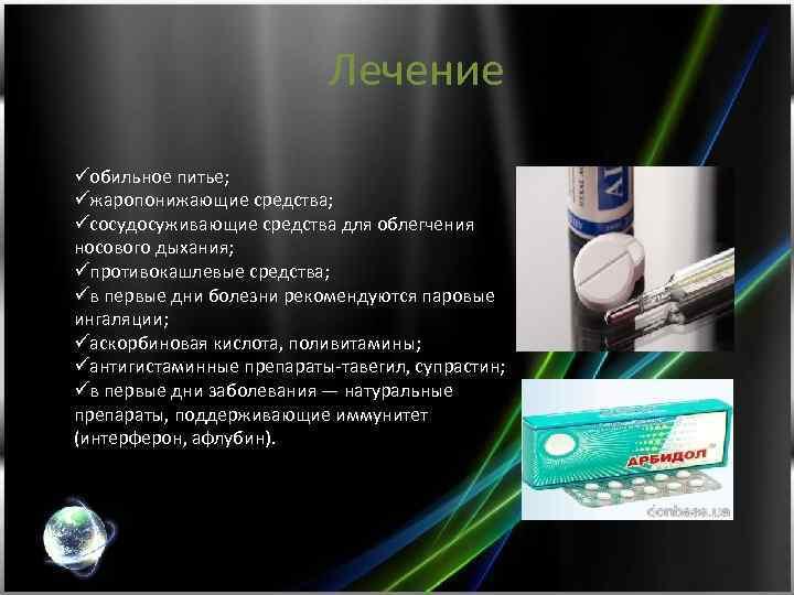 Лечение üобильное питье; üжаропонижающие средства; üсосудосуживающие средства для облегчения носового дыхания; üпротивокашлевые средства; üв