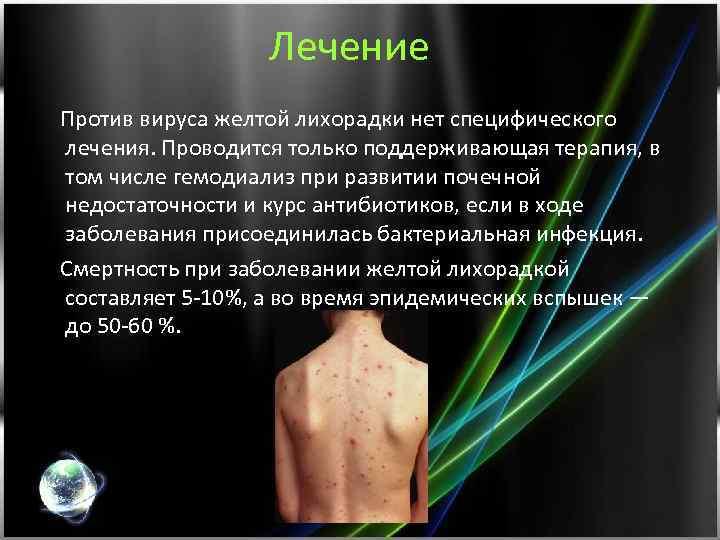 Лечение Против вируса желтой лихорадки нет специфического лечения. Проводится только поддерживающая терапия, в том