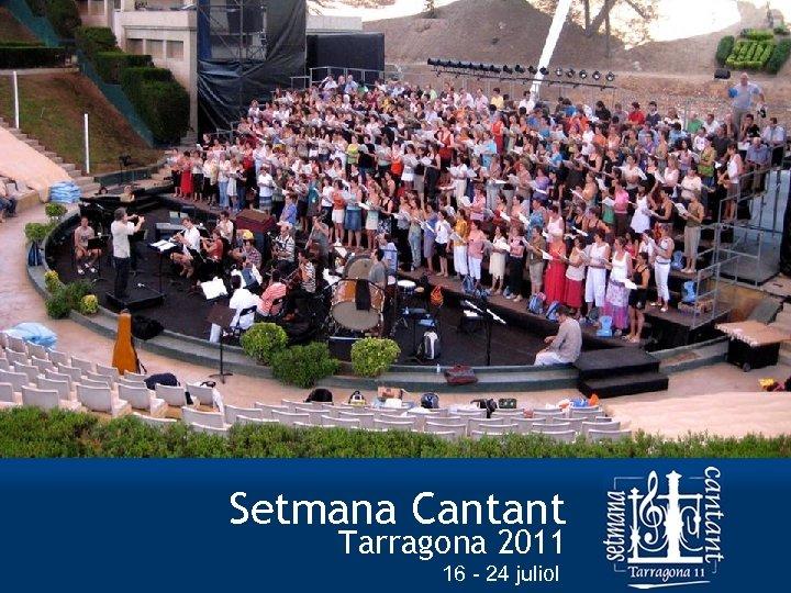 Setmana Cantant Tarragona 2011 © Associació Cor Ciutat de Tarragona e-mail: info@setmanacantant. org |