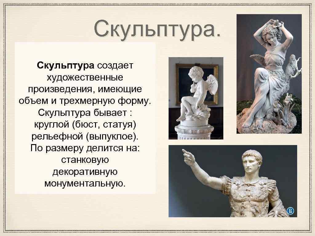 Скульптура создает художественные произведения, имеющие объем и трехмерную форму. Скульптура бывает : круглой (бюст,