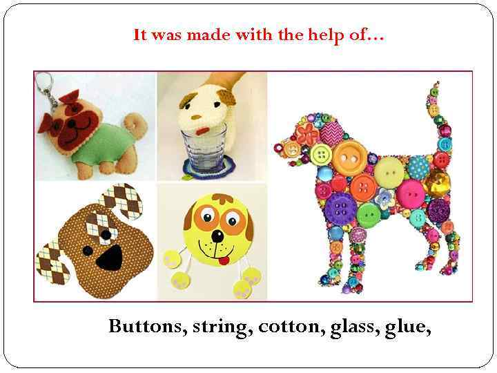It was made with the help of… Buttons, string, cotton, glass, glue,