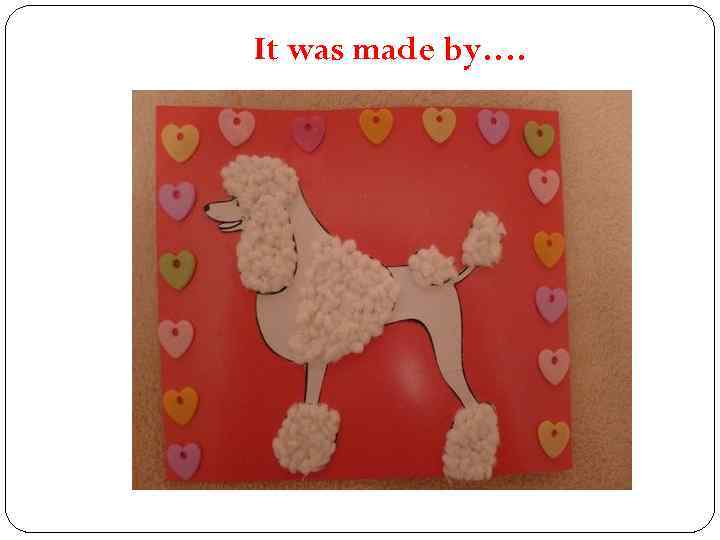 It was made by….