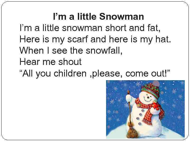 I'm a little Snowman I'm a little snowman short and fat, Here is my
