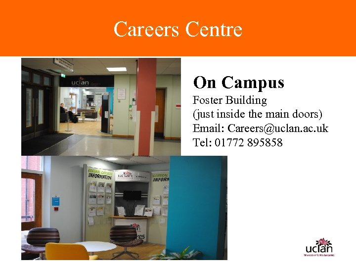 Careers Centre On Campus Foster Building (just inside the main doors) Email: Careers@uclan. ac.