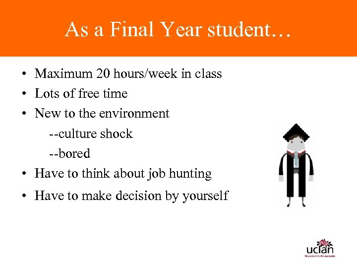 As a Final Year student… • Maximum 20 hours/week in class • Lots of