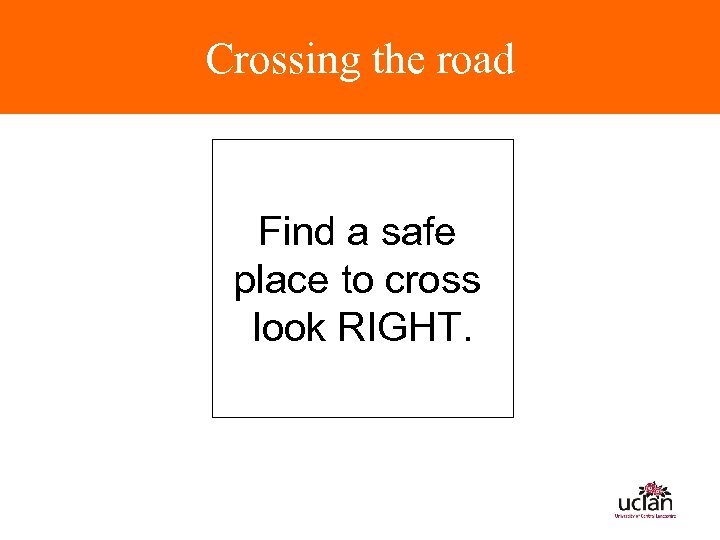 Crossing the road Find a safe place to cross look RIGHT.