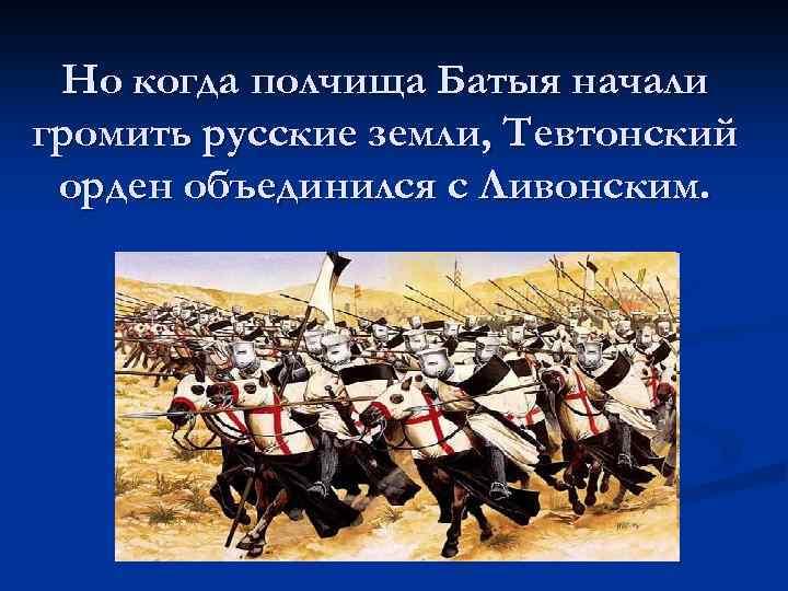 Но когда полчища Батыя начали громить русские земли, Тевтонский орден объединился с Ливонским.