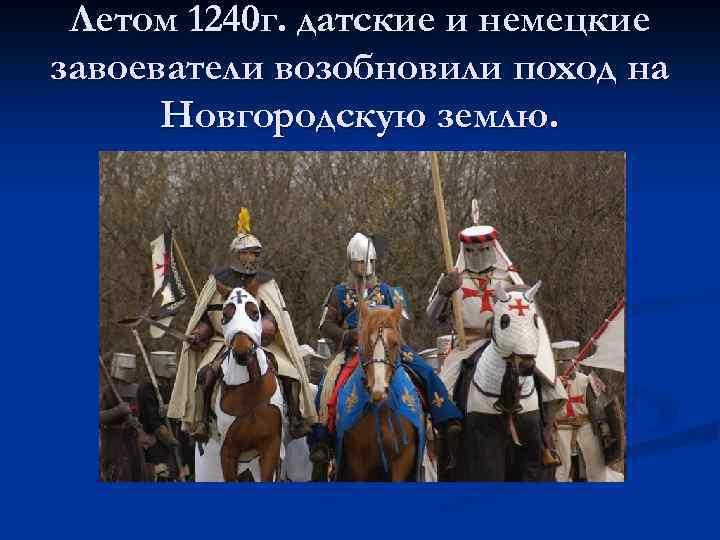 Летом 1240 г. датские и немецкие завоеватели возобновили поход на Новгородскую землю.