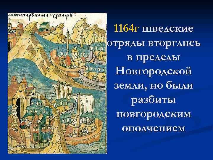 1164 г шведские отряды вторглись в пределы Новгородской земли, но были разбиты новгородским ополчением