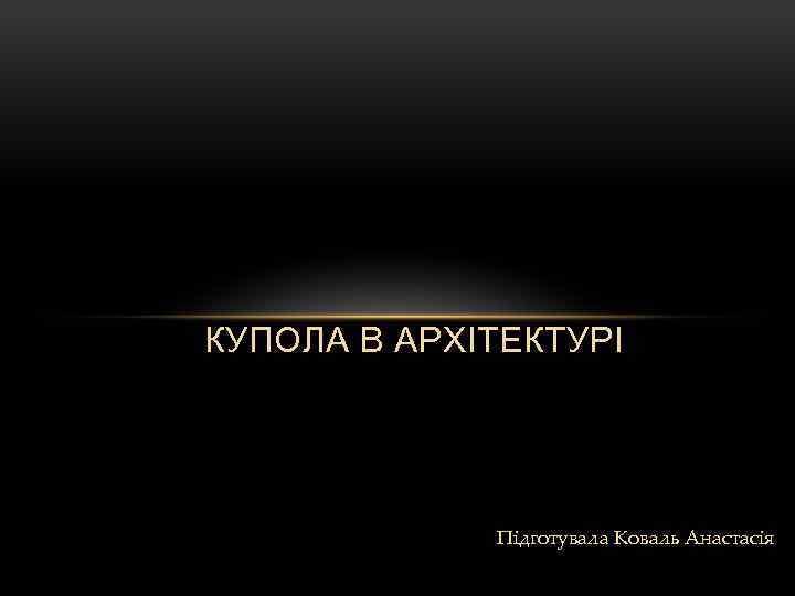 КУПОЛА В АРХІТЕКТУРІ Підготувала Коваль Анастасія