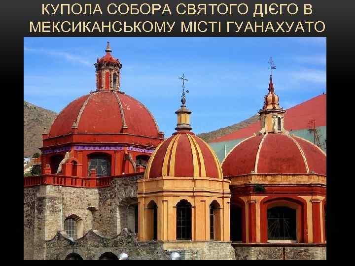 КУПОЛА СОБОРА СВЯТОГО ДІЄГО В МЕКСИКАНСЬКОМУ МІСТІ ГУАНАХУАТО