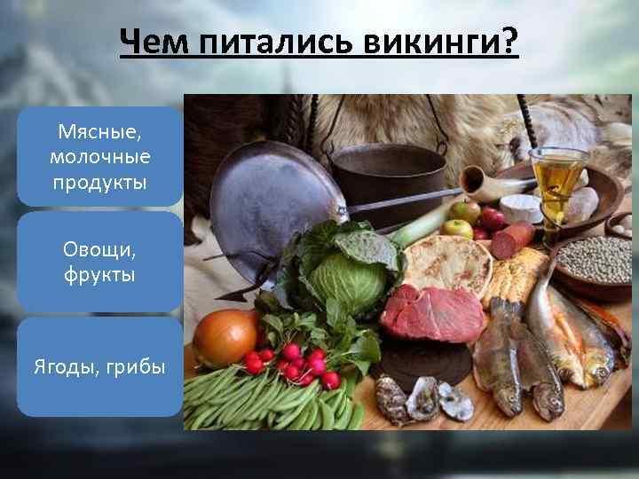Чем питались викинги? Мясные, молочные продукты Овощи, фрукты Ягоды, грибы