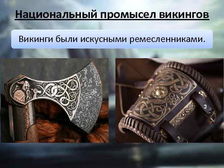 Национальный промысел викингов Викинги были искусными ремесленниками.