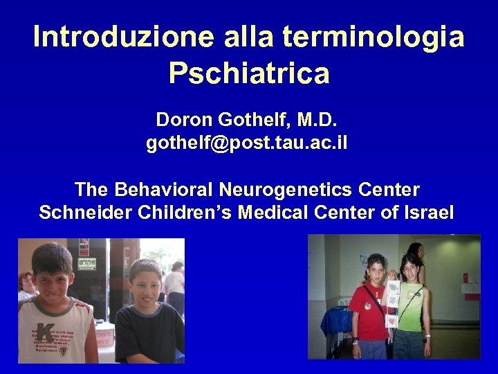 Introduzione alla terminologia Pschiatrica Doron Gothelf, M. D. gothelf@post. tau. ac. il The Behavioral