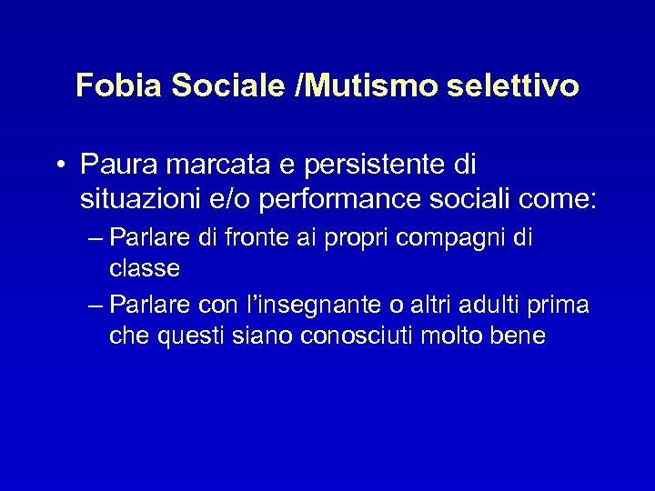 Fobia Sociale /Mutismo selettivo • Paura marcata e persistente di situazioni e/o performance sociali