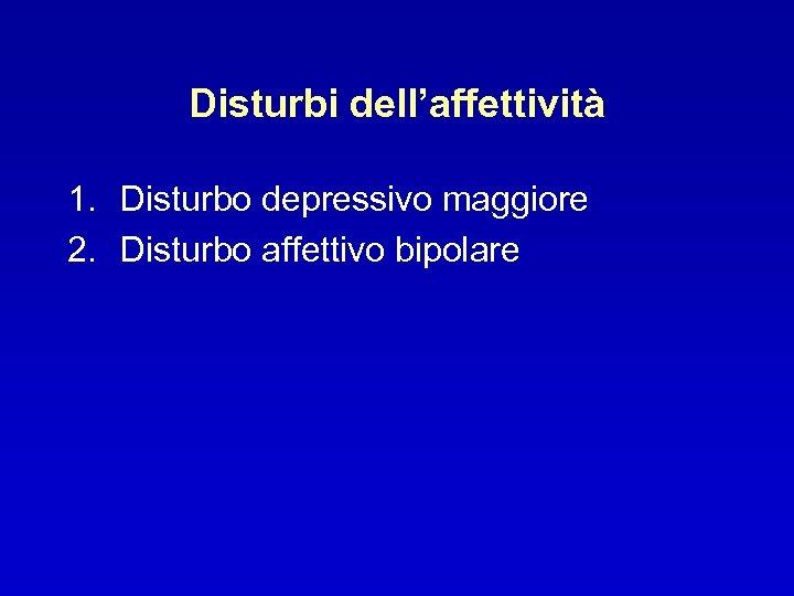 Disturbi dell'affettività 1. Disturbo depressivo maggiore 2. Disturbo affettivo bipolare