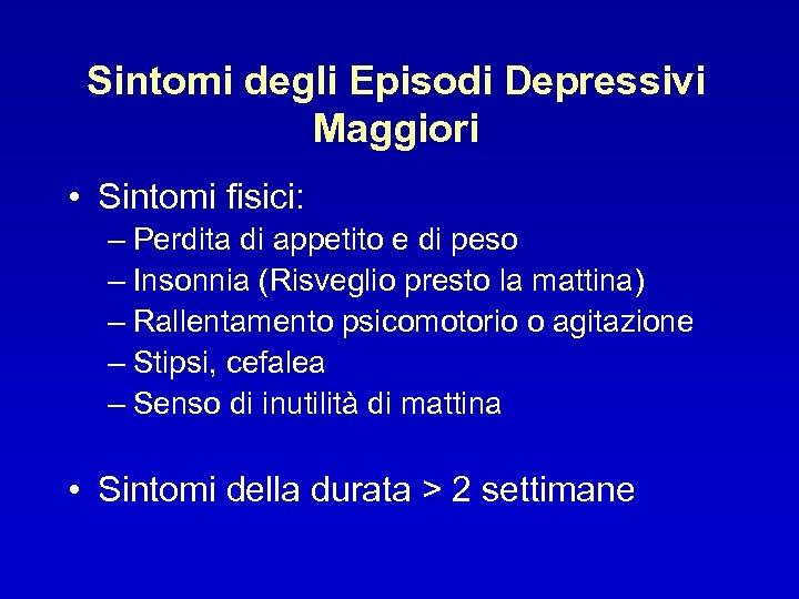 Sintomi degli Episodi Depressivi Maggiori • Sintomi fisici: – Perdita di appetito e di