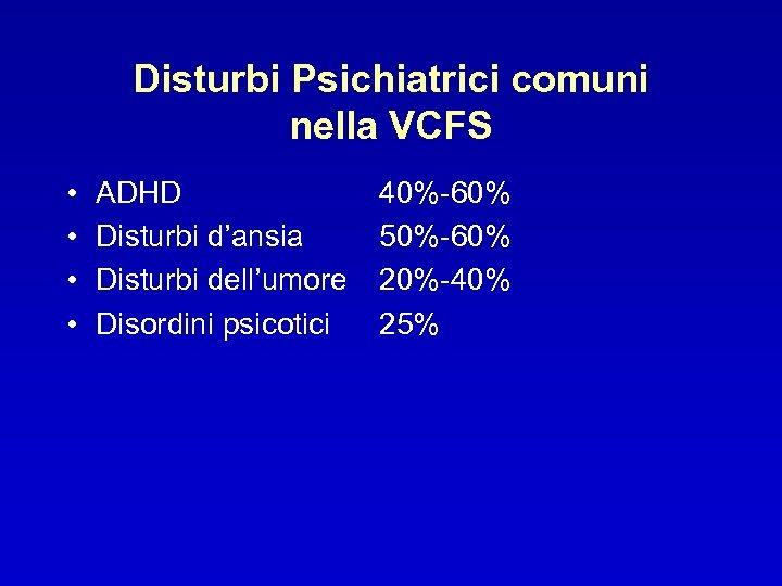 Disturbi Psichiatrici comuni nella VCFS • • ADHD Disturbi d'ansia Disturbi dell'umore Disordini psicotici