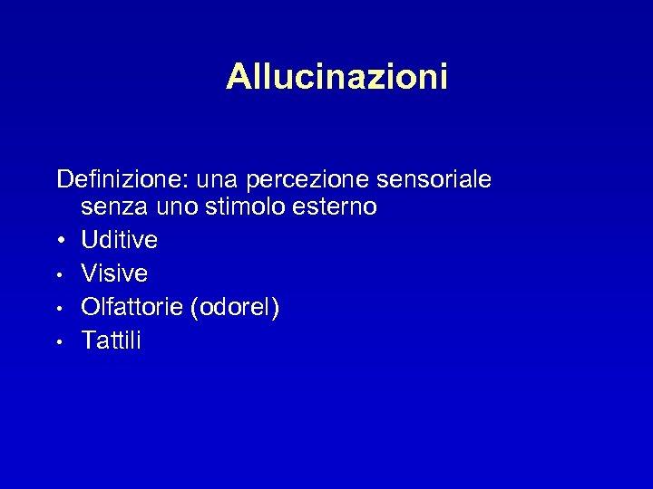 Allucinazioni Definizione: una percezione sensoriale senza uno stimolo esterno • Uditive • Visive •