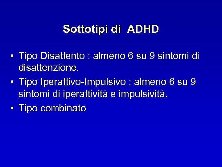 Sottotipi di ADHD • Tipo Disattento : almeno 6 su 9 sintomi di disattenzione.