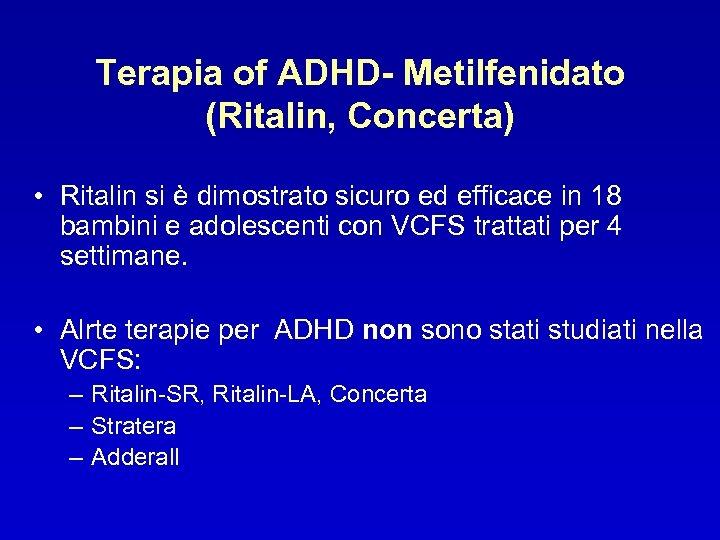 Terapia of ADHD- Metilfenidato (Ritalin, Concerta) • Ritalin si è dimostrato sicuro ed efficace